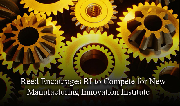 Reed Encourages RI to Compete for New Manufacturing Innovation Institute
